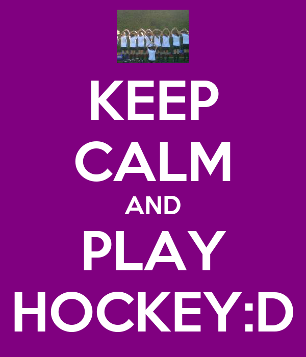 KEEP CALM AND PLAY HOCKEY:D