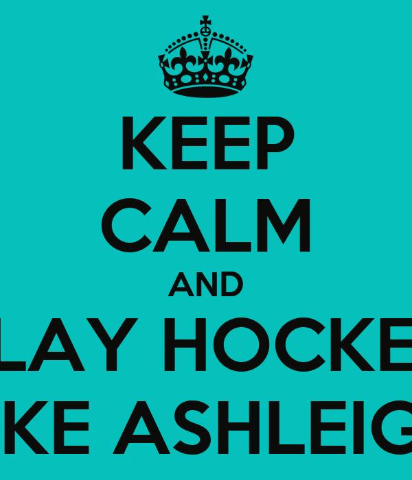 KEEP CALM AND PLAY HOCKEY LIKE ASHLEIGH