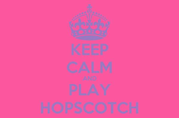 KEEP CALM AND PLAY HOPSCOTCH