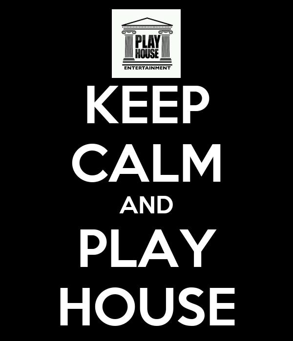 KEEP CALM AND PLAY HOUSE