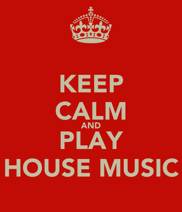 KEEP CALM AND PLAY HOUSE MUSIC