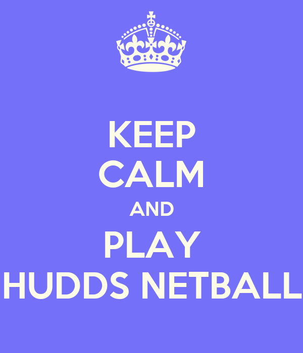 KEEP CALM AND PLAY HUDDS NETBALL