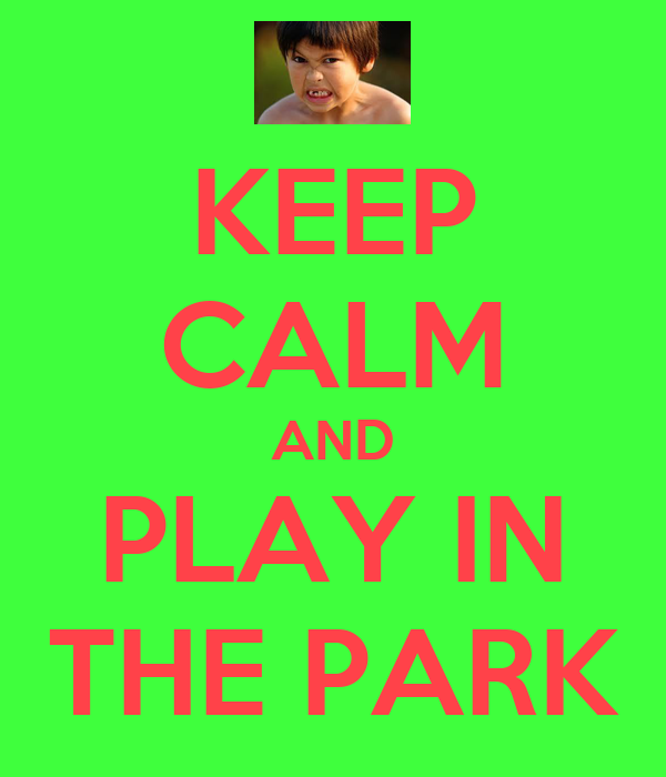 KEEP CALM AND PLAY IN THE PARK
