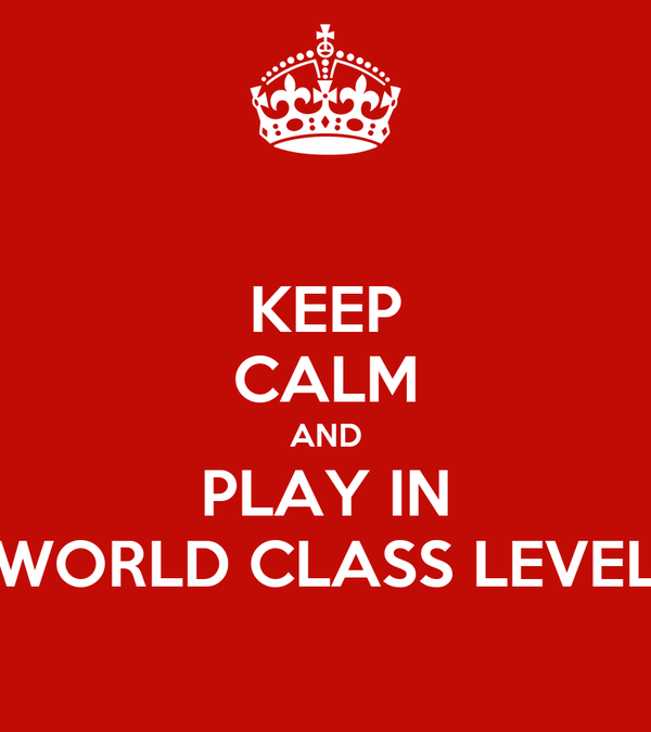 KEEP CALM AND PLAY IN WORLD CLASS LEVEL