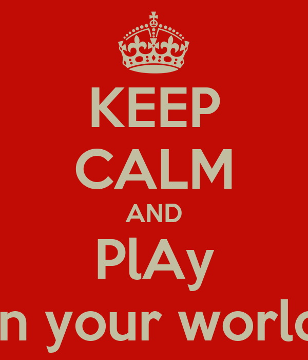 KEEP CALM AND PlAy In your world