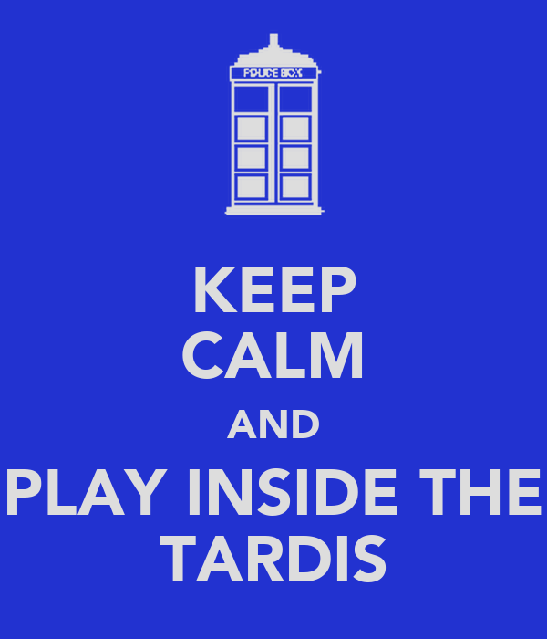 KEEP CALM AND PLAY INSIDE THE TARDIS