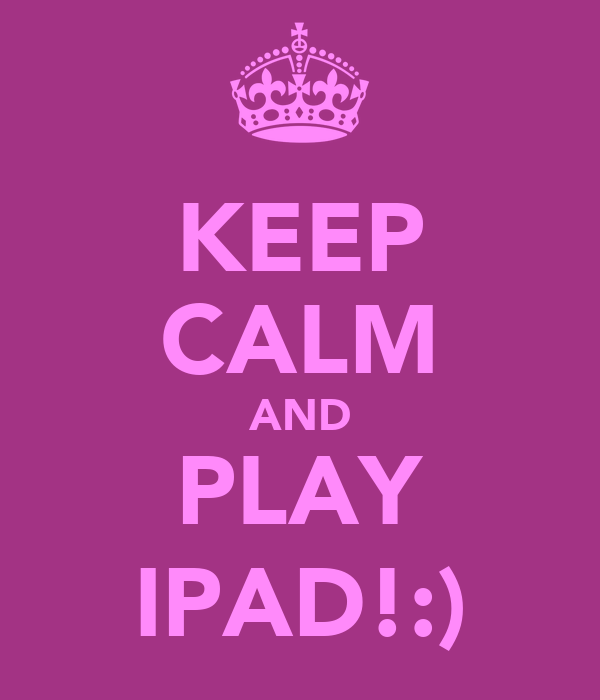 KEEP CALM AND PLAY IPAD!:)