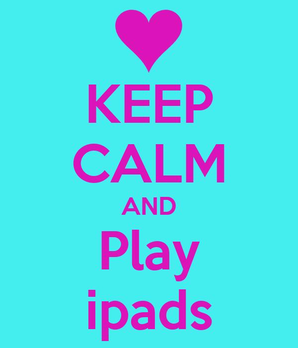 KEEP CALM AND Play ipads