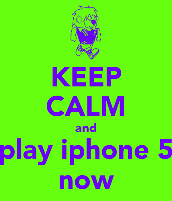 KEEP CALM and play iphone 5 now
