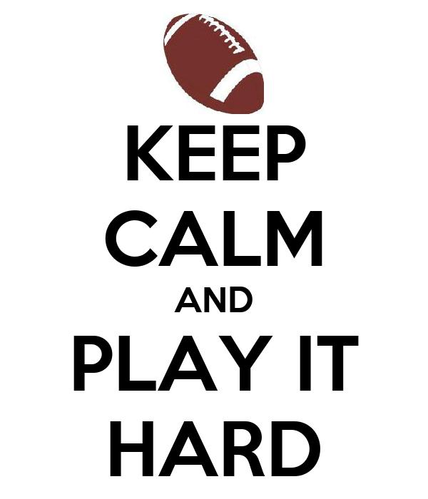 KEEP CALM AND PLAY IT HARD