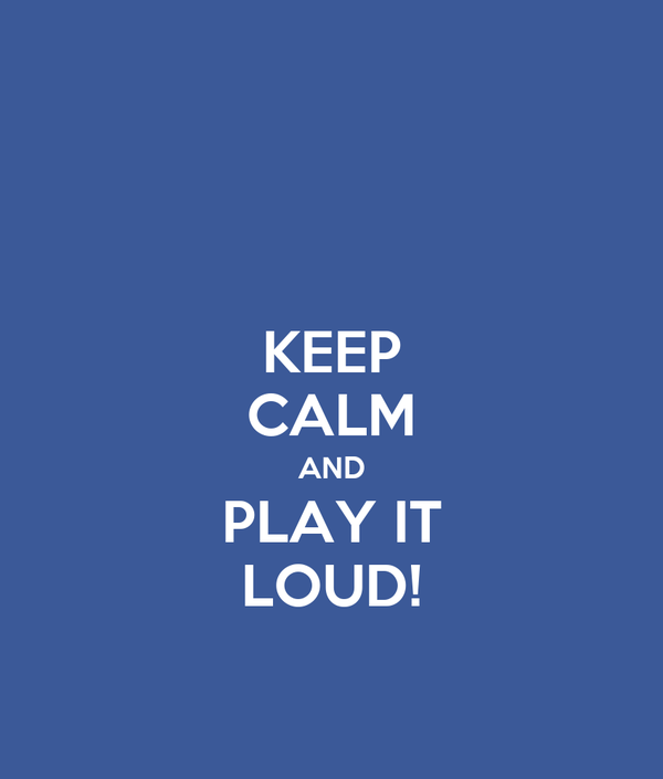 KEEP CALM AND PLAY IT LOUD!