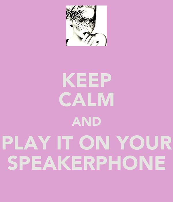 KEEP CALM AND PLAY IT ON YOUR SPEAKERPHONE