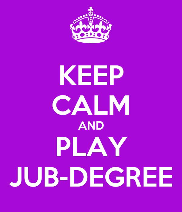 KEEP CALM AND PLAY JUB-DEGREE