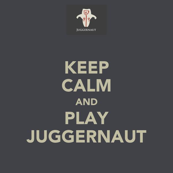 KEEP CALM AND PLAY JUGGERNAUT