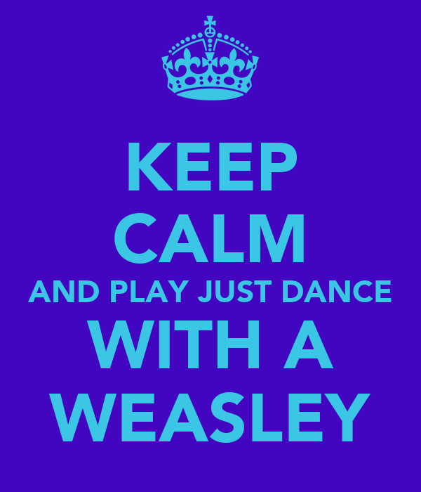 KEEP CALM AND PLAY JUST DANCE WITH A WEASLEY