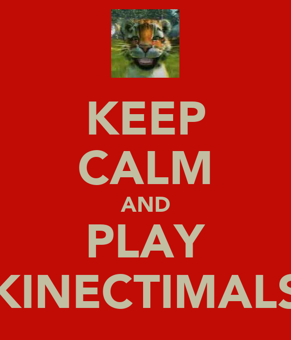 KEEP CALM AND PLAY KINECTIMALS