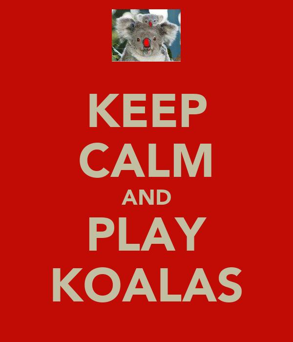 KEEP CALM AND PLAY KOALAS