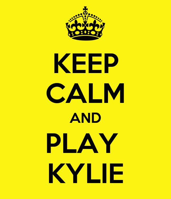 KEEP CALM AND PLAY  KYLIE