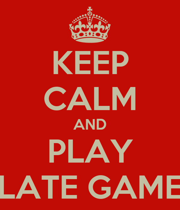 KEEP CALM AND PLAY LATE GAME
