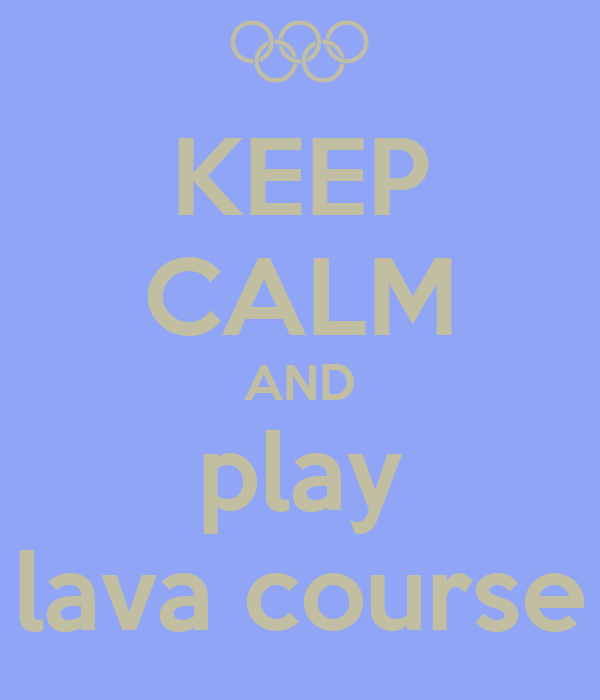 KEEP CALM AND play lava course