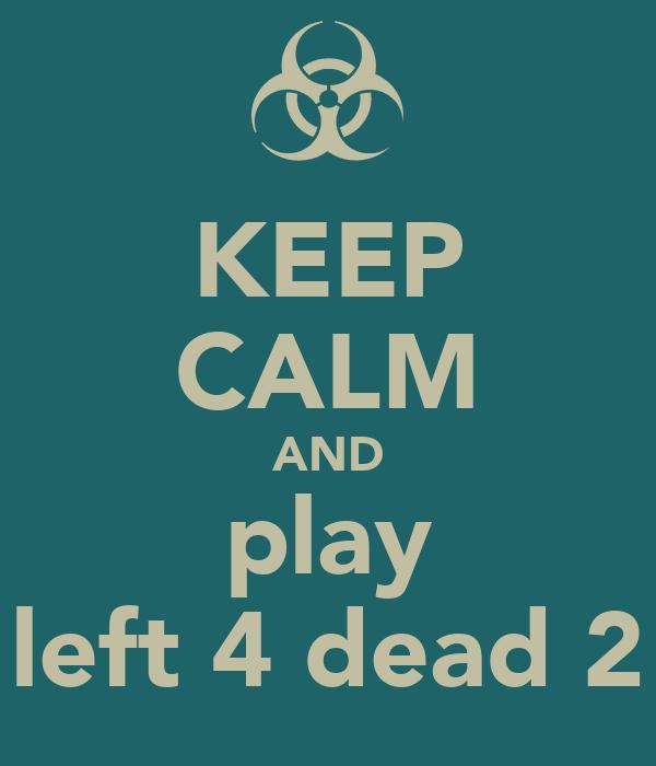 KEEP CALM AND play left 4 dead 2