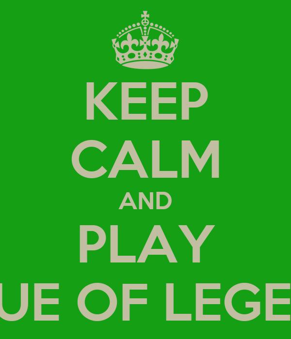 KEEP CALM AND PLAY LEGUE OF LEGENDS