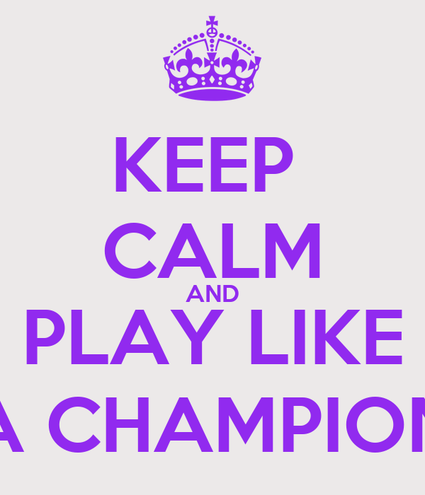 KEEP  CALM AND PLAY LIKE A CHAMPION