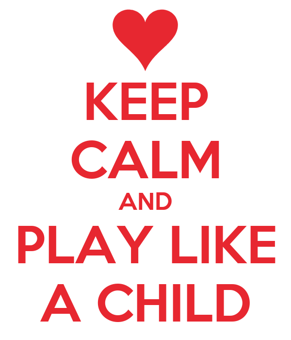 KEEP CALM AND PLAY LIKE A CHILD