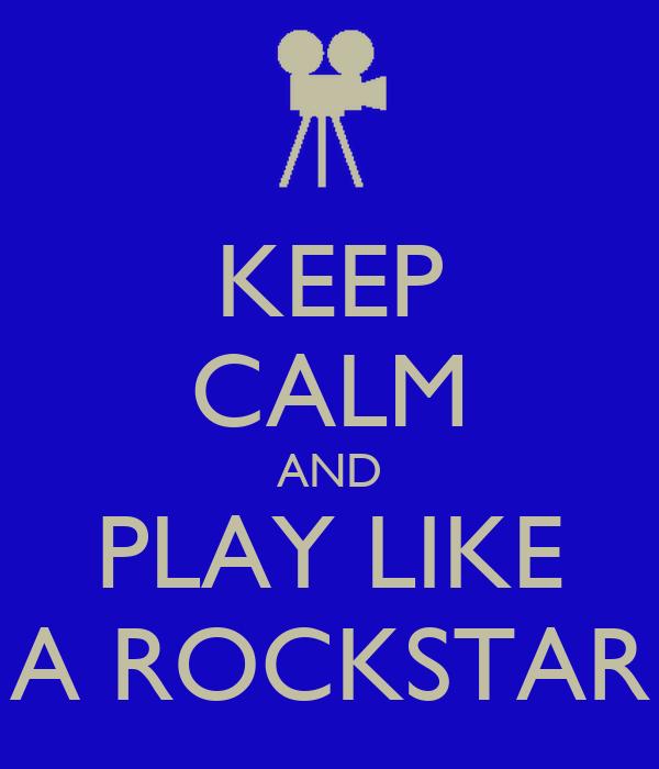 KEEP CALM AND PLAY LIKE A ROCKSTAR