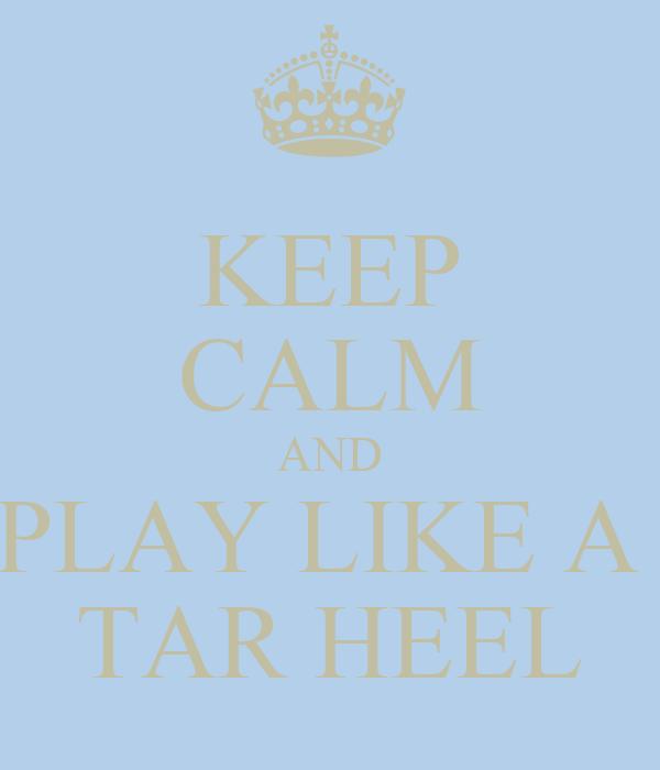 KEEP CALM AND PLAY LIKE A  TAR HEEL