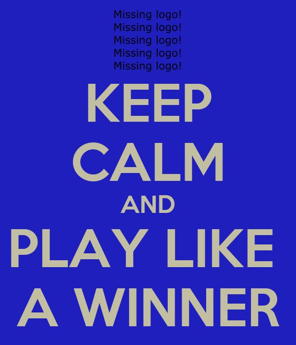 KEEP CALM AND PLAY LIKE  A WINNER
