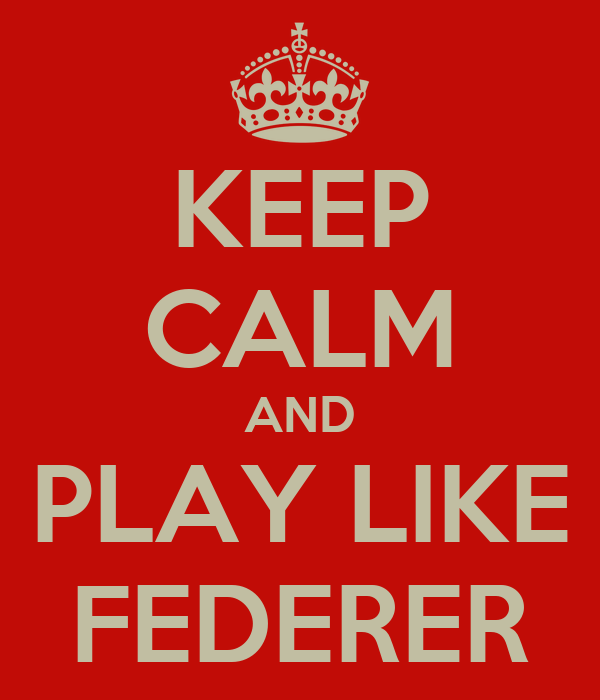 KEEP CALM AND PLAY LIKE FEDERER