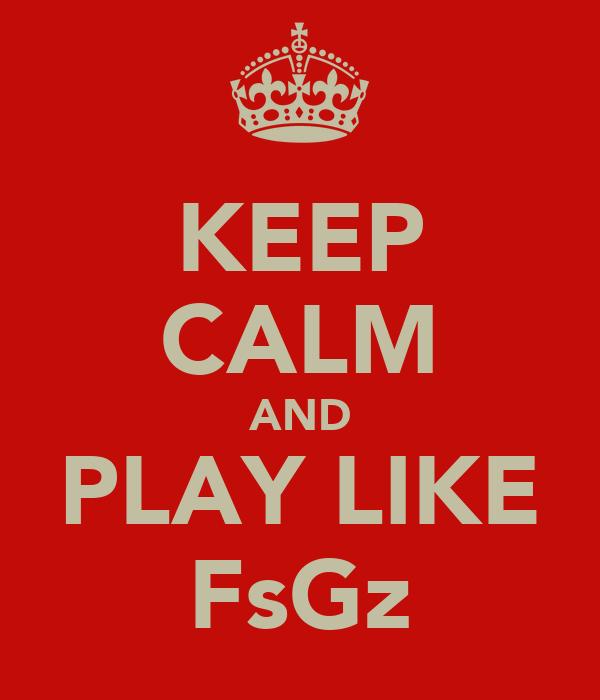 KEEP CALM AND PLAY LIKE FsGz