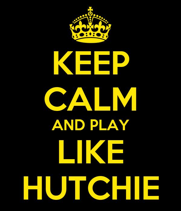 KEEP CALM AND PLAY LIKE HUTCHIE