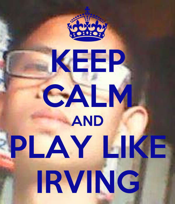 KEEP CALM AND PLAY LIKE IRVING