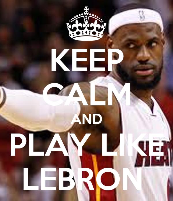 KEEP CALM AND PLAY LIKE LEBRON