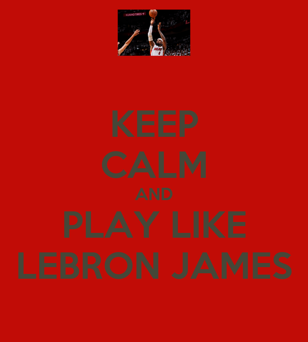 KEEP CALM AND PLAY LIKE LEBRON JAMES