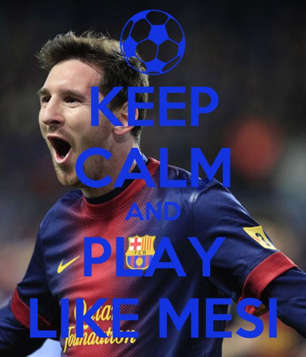 KEEP CALM AND PLAY LIKE MESI