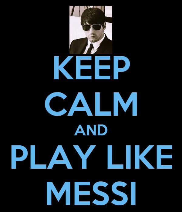 KEEP CALM AND PLAY LIKE MESSI