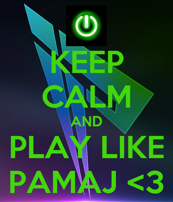 KEEP CALM AND PLAY LIKE PAMAJ <3