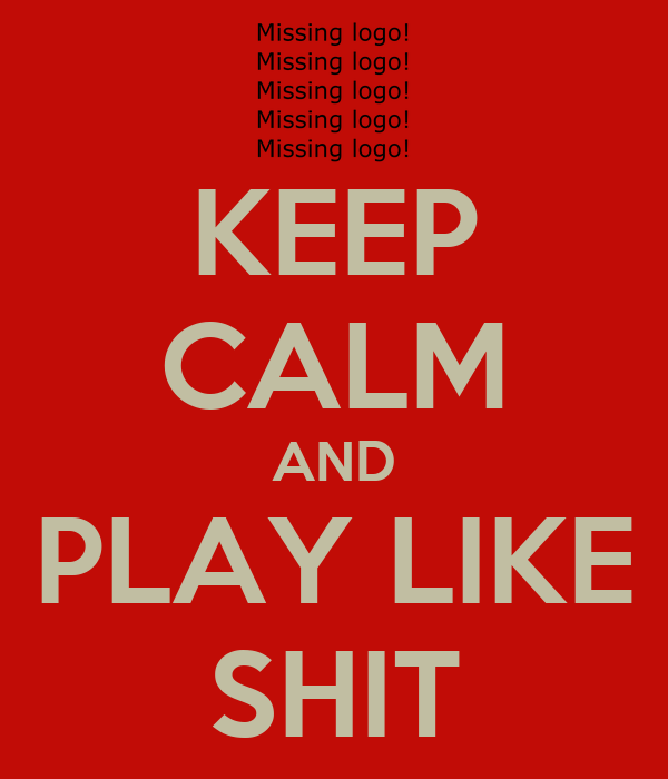 KEEP CALM AND PLAY LIKE SHIT