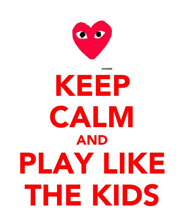 KEEP CALM AND PLAY LIKE THE KIDS