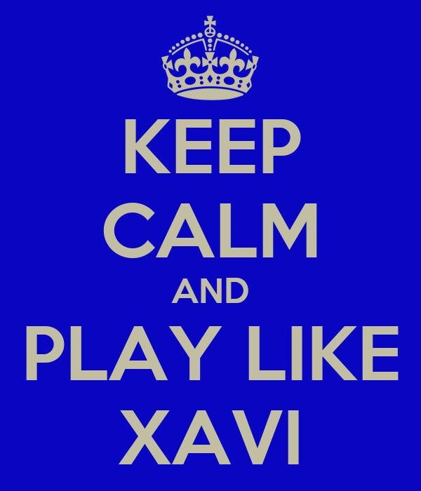 KEEP CALM AND PLAY LIKE XAVI