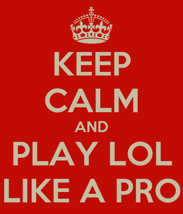 KEEP CALM AND PLAY LOL LIKE A PRO