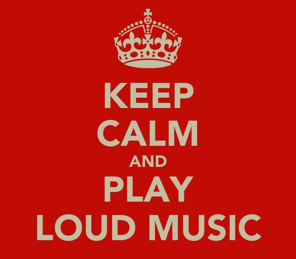 KEEP CALM AND PLAY LOUD MUSIC