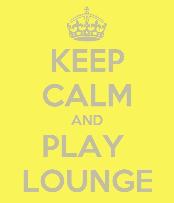 KEEP CALM AND PLAY  LOUNGE