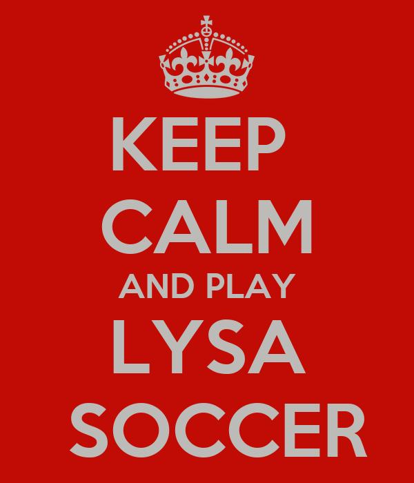 KEEP  CALM AND PLAY LYSA  SOCCER