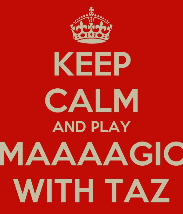 KEEP CALM AND PLAY MAAAAGIC WITH TAZ
