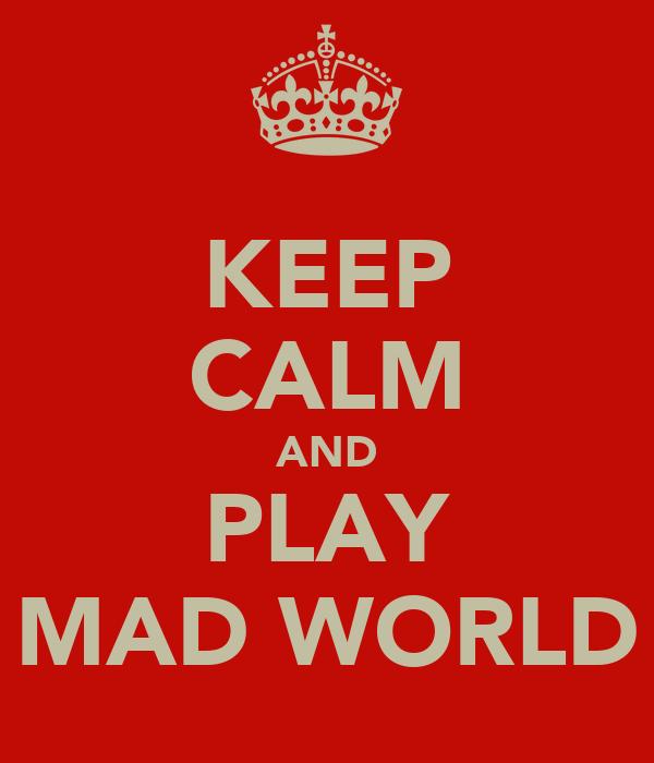 KEEP CALM AND PLAY MAD WORLD