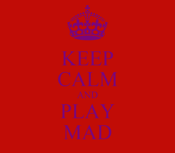 KEEP CALM AND PLAY MAD